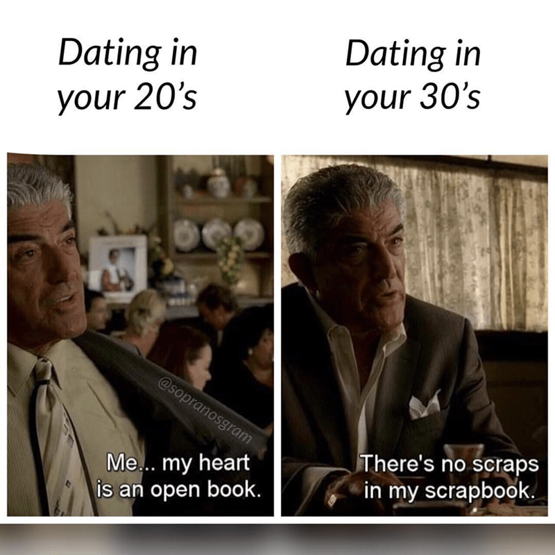 meme - Text - Dating in Dating in your 30's your 20's @sopranosgram There's no scraps Me... my heart is an open book. in my scrapbook