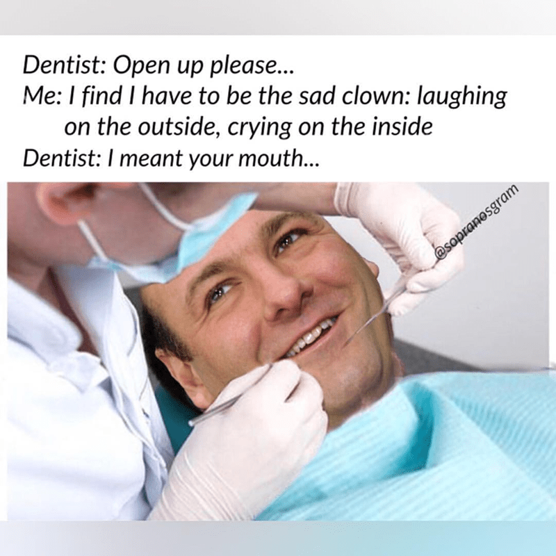 meme - Medical procedure - Dentist: Open up please... Me: I find I have to be the sad clown: laughing on the outside, crying on the inside Dentist: I meant your mouth... @sopranosgram