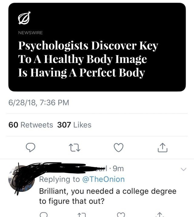 Text - NEWSWIRE Psychologists Discover Key To A Healthy Body Image Is Having A Perfect Body 6/28/18, 7:36 PM 60 Retweets 307 Likes 9m Replying to @TheOnion Brilliant, you needed a college degree to figure that out?