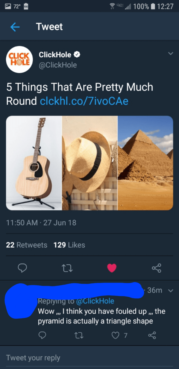 Musical instrument - 100% 12:27 72 Tweet CLICK ClickHole HOLE@ClickHole 5 Things That Are Pretty Much Round clckhl.co/7ivo CAe 11:50 AM 27 Jun 18 22 Retweets 129 Likes 36m Replying to @ClickHole Wow ,, I think you have fouled up pyramid is actually a triangle shape the 7 Tweet your reply