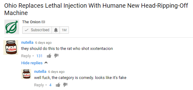 Text - Ohio Replaces Lethal Injection With Humane New Head-Ripping-Off Machine The Onion Subscribed 1M nutella 6 days ago they should do this to the rat who shot xxxtentacion nutello Reply 131 Hide replies nutella 6 days ago nuteis well fuck, the category is comedy. looks like it's fake Reply 4