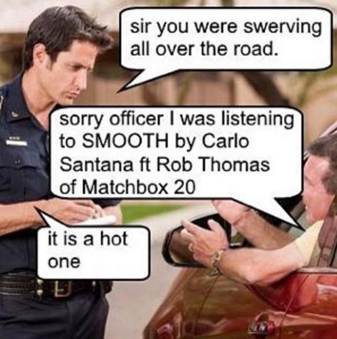 Comics - sir you were swerving all over the road sorry officer I was listening to SMOOTH by Carlo Santana ft Rob Thomas of Matchbox 20 it is a hot one