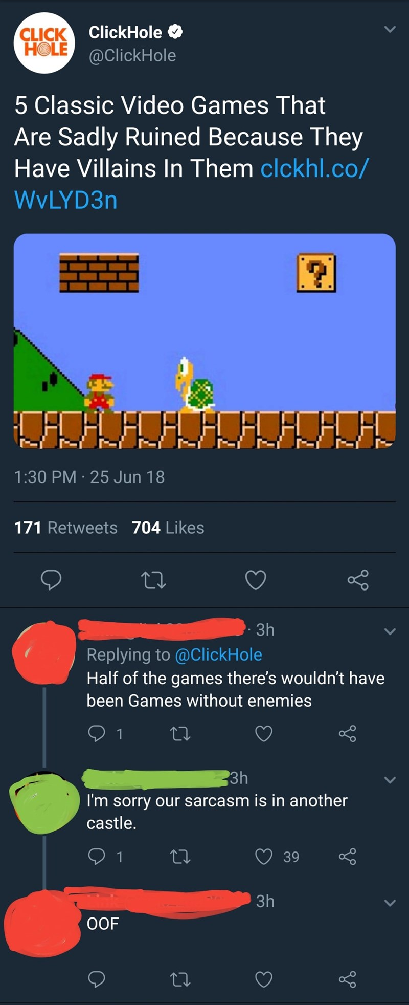 Screenshot - ClickHole CLICK HOLE @ClickHole 5 Classic Video Games That Are Sadly Ruined Because They Have Villains In Them clckhl.co/ WYLYD3N 1:30 PM 25 Jun 18 171 Retweets 704 Likes 3h Replying to @ClickHole Half of the games there's wouldn't have been Games without enemies 1 3h I'm sorry our sarcasm is in another castle. 39 1 Зh OOF