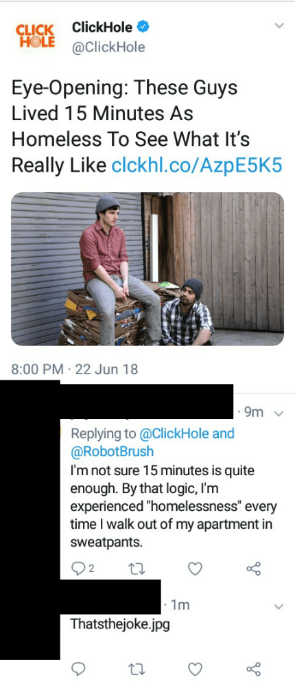 "Product - ClickHole CLICK HOLE @ClickHole Eye-Opening: These Guys Lived 15 Minutes As Homeless To See What It's Really Like clckhl.co/Azp E5K5 8:00 PM 22 Jun 18 9m Replying to @ClickHole and @RobotBrush I'm not sure 15 minutes is quite enough. By that logic, I'm experienced ""homelessness"" every time I walk out of my apartment in sweatpants. 1m Thatsthejoke.jpg"