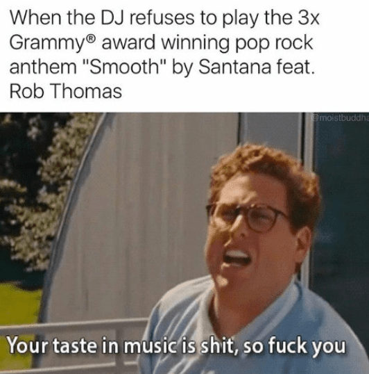 """Text - When the DJ refuses to play the 3x Grammy award winning pop rock anthem """"Smooth"""" by Santana feat Rob Thomas @moistbuddha Your taste in music is shit, so fuck you"""