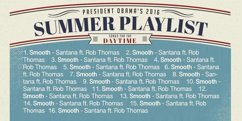 Font - PRESIDENT OBAMA'S 2016 SUMMER PLAYLIST SONGS FOR THE DAYTIME 1. Smooth - Santana ft. Rob Thomas 2. Smooth - Santana ft. Rob Thomas 3. Smooth Santana ft. Rob Thomas 4. Smooth - Santana ft. Rob Thomas 5. Smooth Santana ft. Rob Thomas 6. Smooth - Santana ft. Rob Thomas 7. Smooth - Santana ft. Rob Thomas 8. Smooth San- tana ft. Rob Thomas 9. Smooth - Santana ft. Rob Thomas 10. Smooth - Santana ft. Rob Thomas 11. Smooth - Santana ft. Rob Thomas 12. Smooth- Santana ft. Rob Thomas 13. Smooth-San