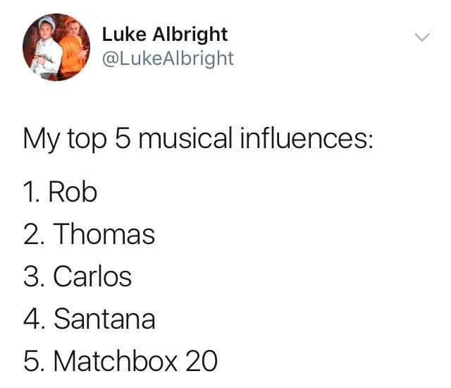 Text - Luke Albright @LukeAlbright My top 5 musical influences: 1. Rob 2. Thomas 3. Carlos 4. Santana 5. Matchbox 20