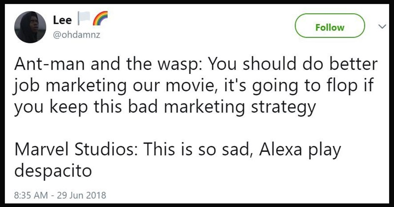 "Ant-Man and the Wasp: ""You should do a better job at marketing our movie, it's going to slop if you keep this bad marketing strategy; Marvel Studios: This is so sad, Alexa play Despacito"""