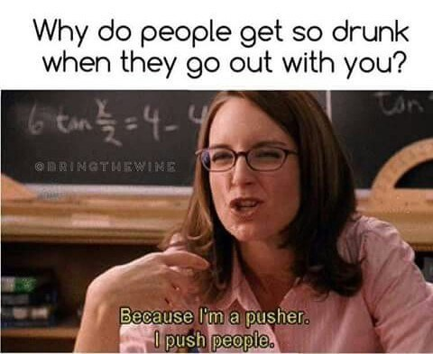 Eyewear - Why do people get so drunk when they go out with you? em4- RINGTM4 EWINE Because I'm a pusher. 0 push people.