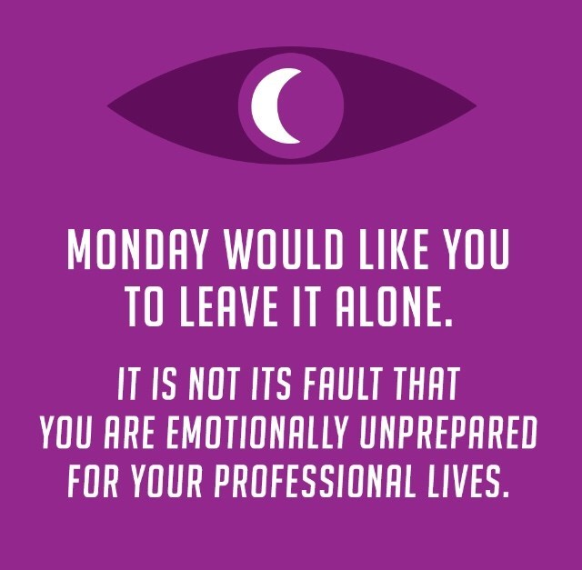 """""""Monday would like you to leave it alone. It is not its fault that you are emotionally unprepared for your professional lives"""""""