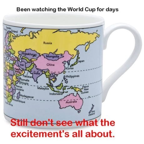 "Pic of a coffee mug with a world map on it and the caption, ""Been watching the World Cup for days - still don't see what the excitment's all about"""