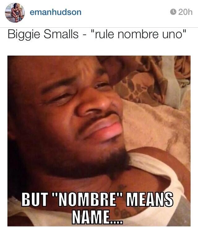 """""""Biggie Smalls - rule nombre uno; But 'nombre' means name..."""""""