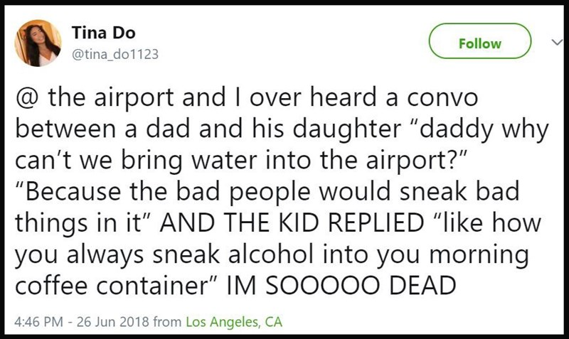 Girl overheard conversation between dad and daughter, daughter asks why they can't bring water into the airport and dad says it's because people might sneak in alcohol