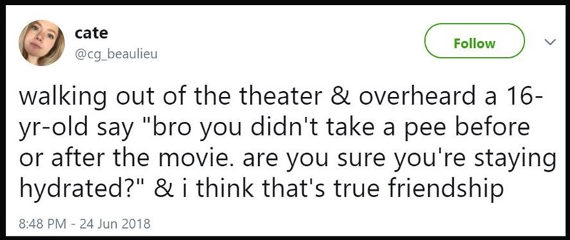 """Walking out of the theater and overheard a 16-year-old say, 'bro you didn't take a pee before or after the movie. Are you sure you're staying hydrated?' And I think that's true friendship"""