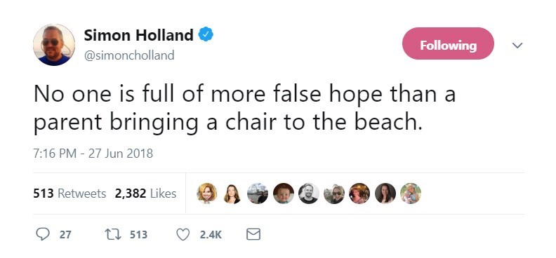 Text - Simon Holland Following @simoncholland No one is full of more false hope than a parent bringing a chair to the beach. 7:16 PM - 27 Jun 2018 513 Retweets 2,382 Likes ti 513 27 2.4K
