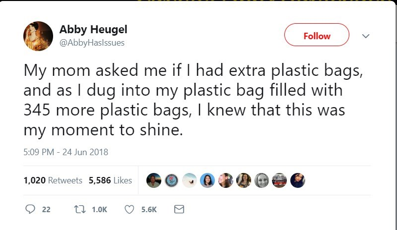 Text - Abby Heugel @AbbyHaslssues Follow My mom asked me if I had extra plastic bags, and as I dug into my plastic bag filled with 345 more plastic bags, I knew that this was my moment to shine. 5:09 PM 24 Jun 2018 1,020 Retweets 5,586 Likes t 1.0K 22 5.6K