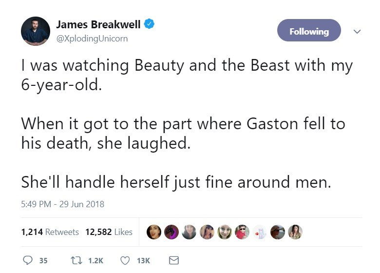 Text - James Breakwell Following @XplodingUnicorn I was watching Beauty and the Beast with my 6-year-old. When it got to the part where Gaston fell to his death, she laughed. She'll handle herself just fine around men. 5:49 PM - 29 Jun 2018 1,214 Retweets 12,582 Likes 11.2K 35 13K