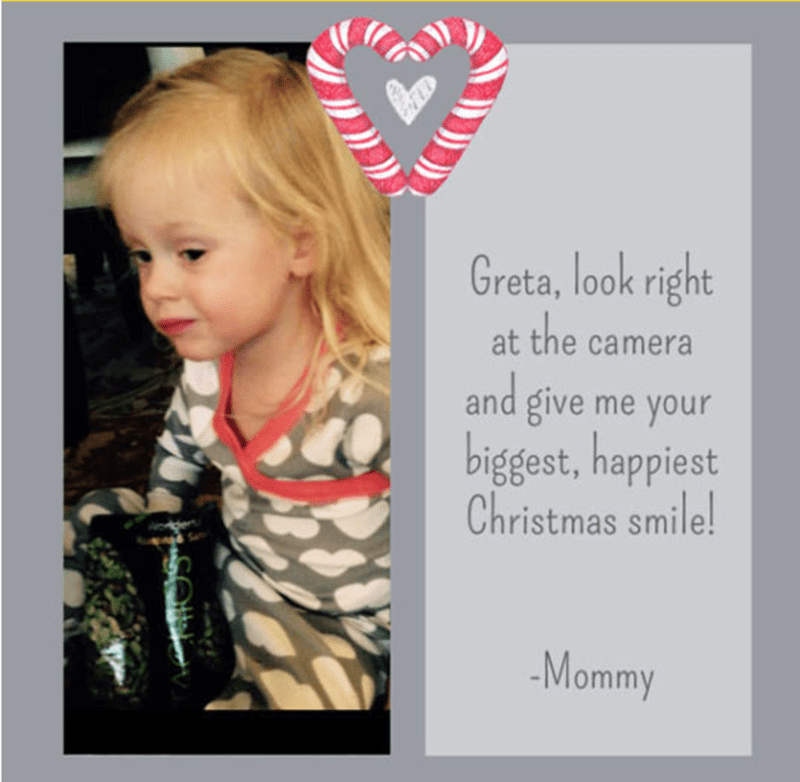 Text - Greta, look right the and give me your biggest, happiest Christmas smile! camera -Mommy