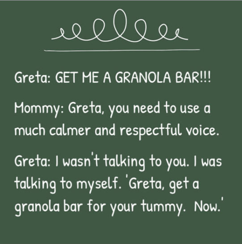 Text - eeleer Greta: GET ME A GRANOLA BAR!!! Mommy: Greta, you need to use a much calmer and respectful voice. Greta: I wasn't talking to you. I was talking to myself. 'Greta, get a granola bar for your tummy. Now.
