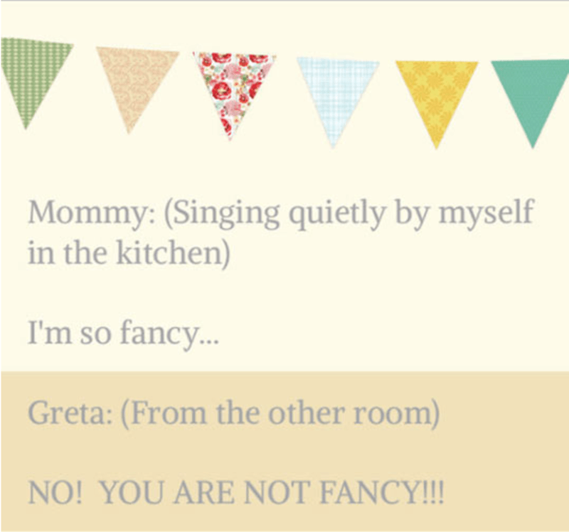 Text - Mommy: (Singing quietly by myself in the kitchen) I'm so fancy.. Greta: (From the other room) NO! YOU ARE NOT FANCY!!!