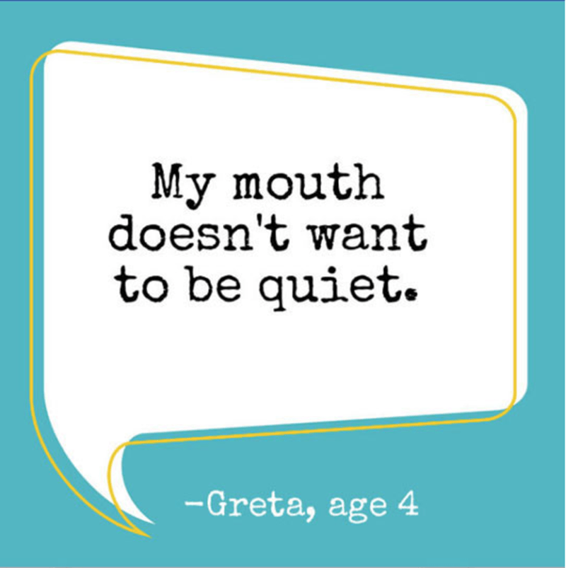 Text - My mouth doesn't want to be quiet -Greta, age 4