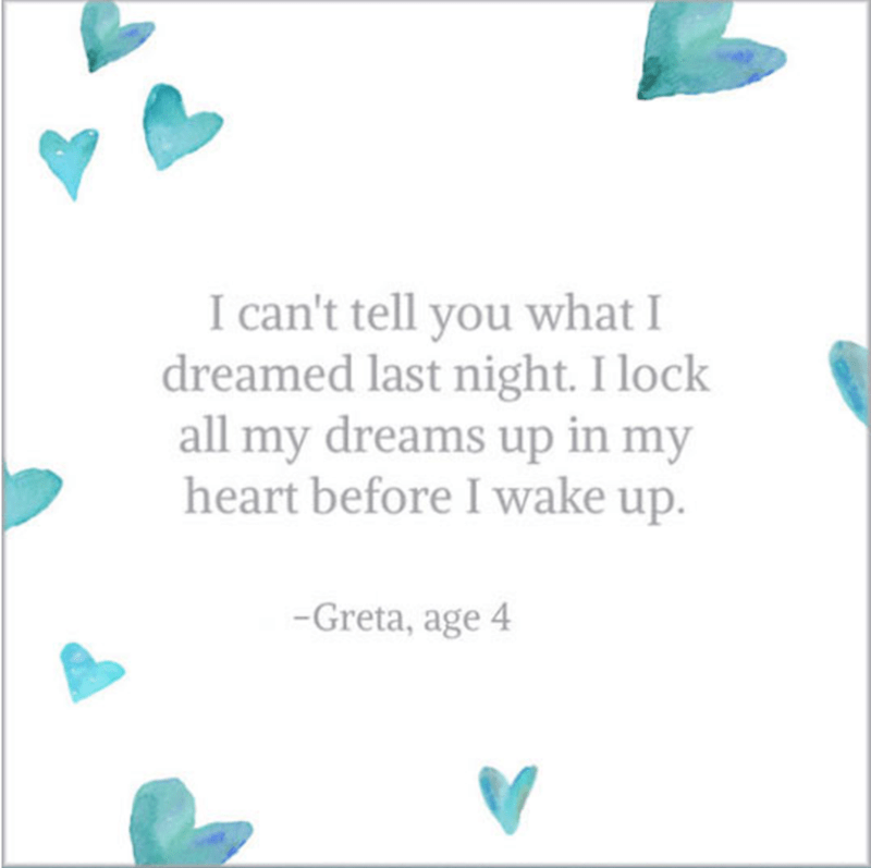 Text - I can't tell you what I dreamed last night. I lock all my dreams up in my heart before I wake up. -Greta, age 4