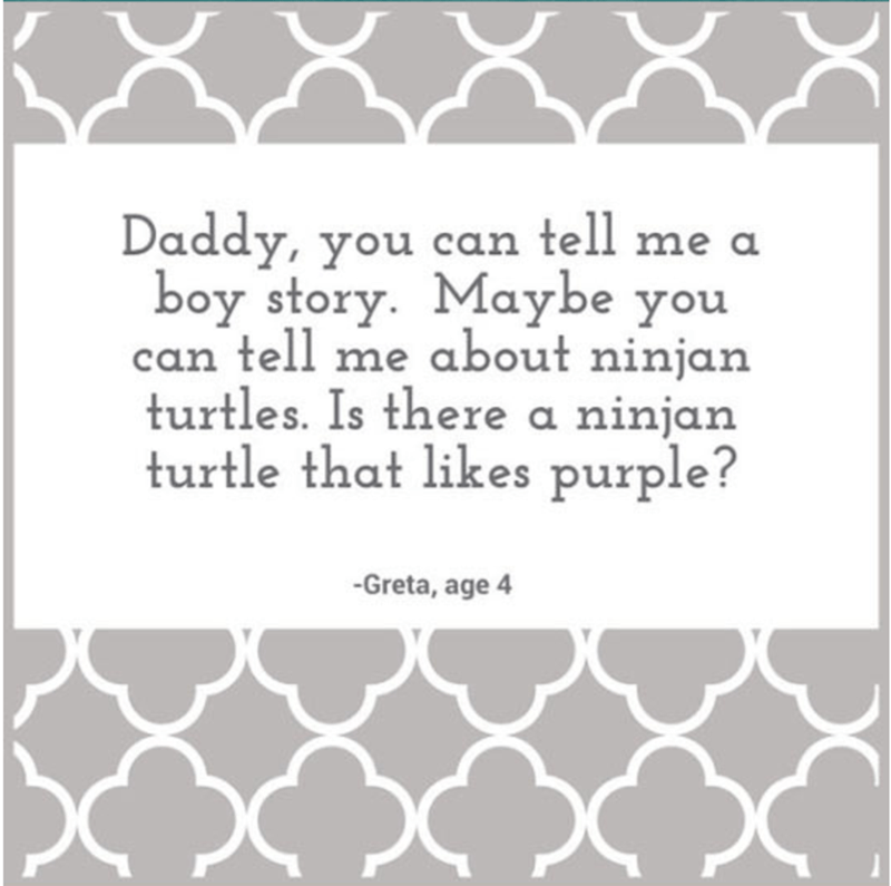 Text - Daddy, you can tell me a boy story. Maybe you can tell me about ninjan turtles. Is there a ninjan turtle that likes purple? -Greta, age 4
