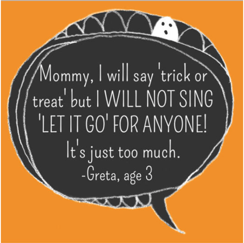 Text - Mommy, I will say 'trick or treat but WILL NOT SING 'LET IT GO' FOR ANYONE! It's just too much. -Greta, age 3