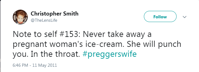 Text - Christopher Smith Follow @TheLensLife Note to self #153: Never take away a pregnant woman's ice-cream. She will punch you. In the throat. #preggerswife 6:46 PM - 11 May 2011