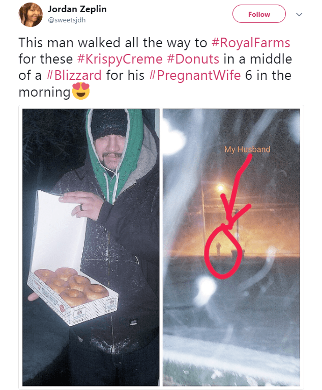 Jordan Zeplin Follow @sweetsjdh This man walked all the way to #RoyalFarms for these #KrispyCreme #Donuts in a middle of a #Blizzard for his #PregnantWife 6 in the morning My Husband
