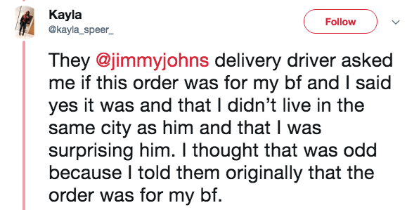 Text - Kayla Follow @kayla_speer They @jimmyjohns delivery driver asked me if this order was for my bf and I said yes it was and that I didn't live in the same city as him and that I was surprising him. I thought that was odd because I told them originally that the order was for my bf.