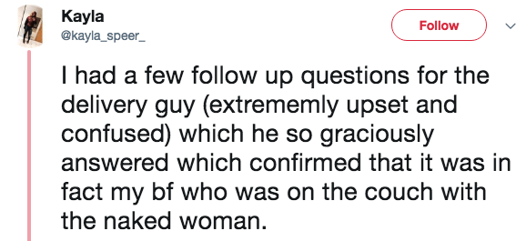 Text - Кayla @kayla_speer_ Follow I had a few follow up questions for the delivery guy (extrememly upset and confused) which he so graciously answered which confirmed that it was in fact my bf who was on the couch with the naked woman.