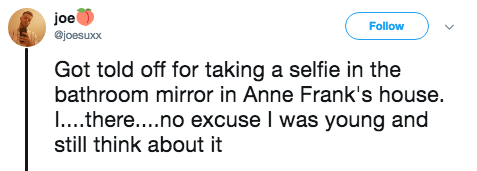 Text - joe Follow @joesuxx Got told off for taking a selfie in the bathroom mirror in Anne Frank's house I.. there....no excuse I was young and still think about it