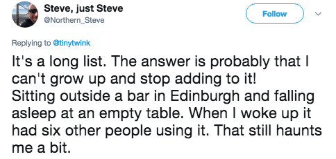 Text - Steve, just Steve Northern Steve Follow Replying to@tinytwink It's a long list. The answer is probably that I can't grow up and stop adding to it! Sitting outside a bar in Edinburgh and falling asleep at an empty table. When I woke up it had six other people using it. That still haunts me a bit