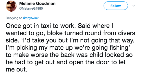 Text - Melanie Goodman Follow MelanieG1980 Replying to @tinytwink Once got in taxi to work. Said where I wanted to go, bloke turned round from divers side. 'I'd take you but l'm not going that way, I'm picking my mate up we're going fishing' to make worse the back was child locked so he had to get out and open the door to let me out.