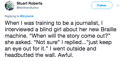 """Text - Stuart Roberts Follow ONorthernAuthor Replying to @tinytwink When I was training to be a journalist, I interviewed a blind girl about her new Braille machine. """"When will the story come out?"""" she asked. """"Not sure"""" I replied...""""just keep an eye out for it."""" I went outside and headbutted the wall. Awful."""
