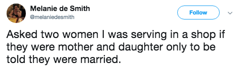 Text - Melanie de Smith Follow @melaniedesmith Asked two women I was serving in a shop if they were mother and daughter only to be told they were married.