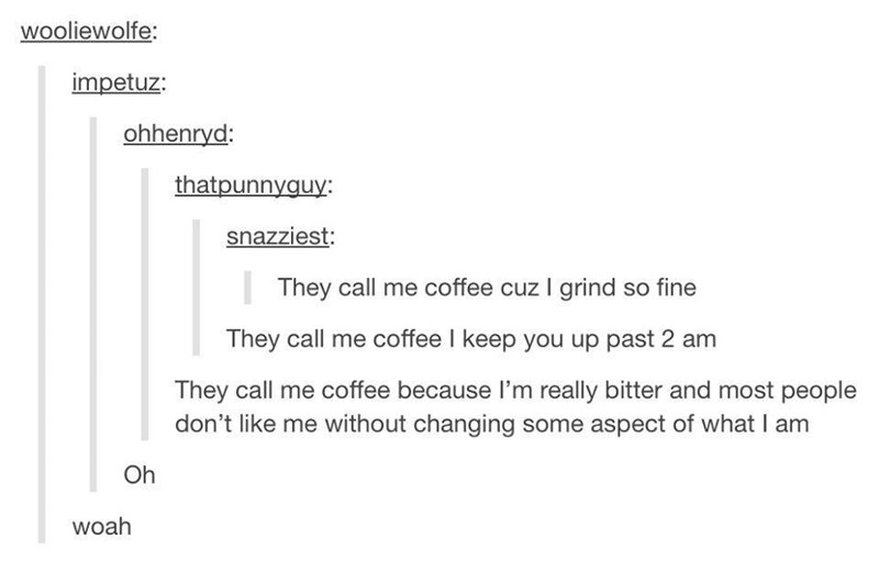 Text - wooliewolfe: impetuz: ohhenryd: thatpunnyguy: snazziest: They call me coffee cuz I grind so fine They call me coffee I keep you up past 2 am They call me coffee because I'm really bitter and most people don't like me without changing some aspect of what I am Oh woah