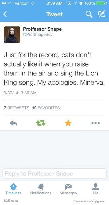 "Tweet from Snape that reads, ""Just for the record, cats don't actually like it when you raise them in the air and sing the Lion King song. My apologies, Minerva"""