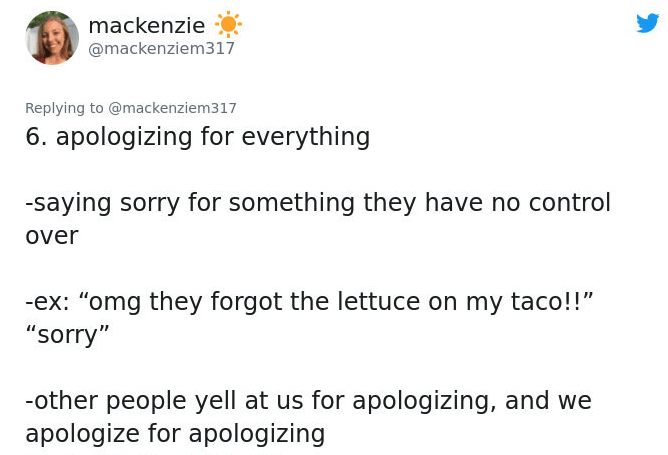 """Text - mackenzie @mackenziem317 Replying to @mackenziem317 6. apologizing for everything -saying sorry for something they have no control over -ex: """"omg they forgot the lettuce on my taco!!"""" """"sorry"""" -other people yell at us for apologizing, and we apologize for apologizing"""