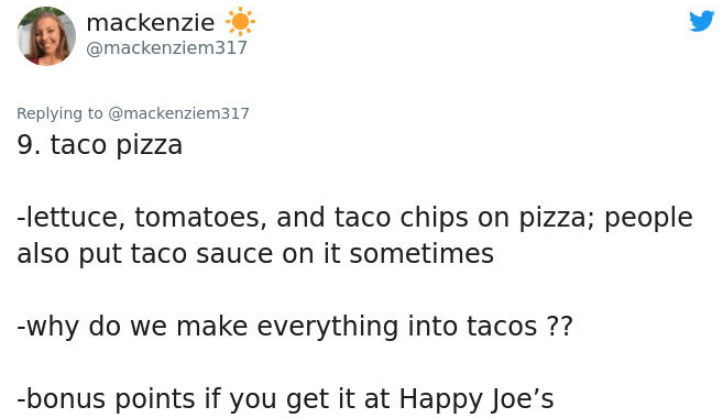 Text - mackenzie @mackenziem317 Replying to @mackenziem317 9. taco pizza -lettuce, tomatoes, and taco chips on pizza; people also put taco sauce on it sometimes -why do we make everything into tacos ?? -bonus points if you get it at Happy Joe's