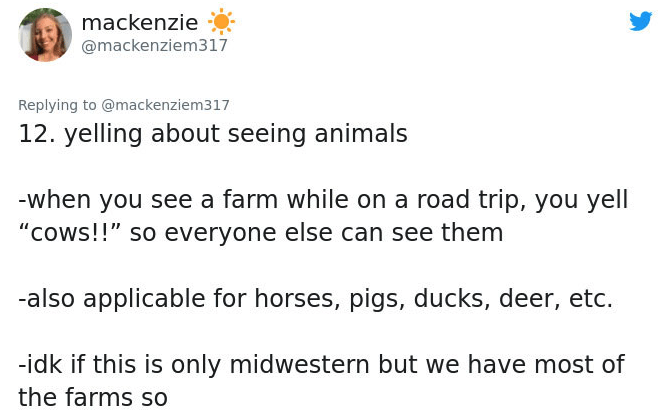 """Text - mackenzie @mackenziem317 Replying to @mackenziem317 12. yelling about seeing animals -when you see a farm while on a road trip, you yell """"Cows!!"""" so everyone else can see them -also applicable for horses, pigs, ducks, deer, etc. -idk if this is only midwestern but we have most of the farms so"""