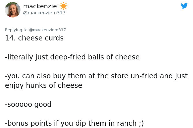 Text - mackenzie @mackenziem317 Replying to @mackenziem317 14. cheese curds -literally just deep-fried balls of cheese -you can also buy them at the store un-fried and just enjoy hunks of cheese -sooooo good -bonus points if you dip them in ranch ;)