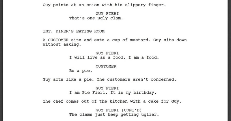 Text - Guy points at an onion with his slippery finger GUY FIERI That's one ugly clam. INT. DINER' S EATING ROOM A CUSTOMER sits and eats a cup of mustard. Guy sits down without asking. GUY FIERI I will live as a food. I am a food. CUSTOMER Ве a pie. Guy acts like a pie. The customers aren't concerned GUY FIERI I am Pie Fieri. It is my birthday The chef comes out of the kitchen with a cake for Guy GUY FIERI (CONT'D) The clams just keep getting uglier
