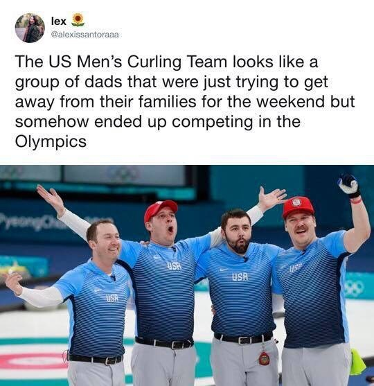 "Tweet that reads, ""The US men's curling team looks like a group of dads that were just trying to get away from their families for the weekend but somehow ended up competing in the Olympics"""
