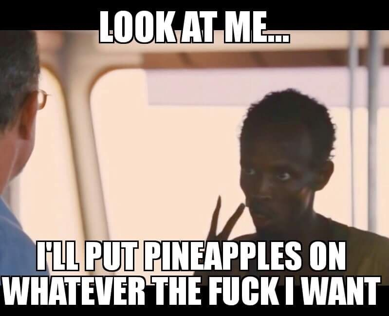 Photo caption - LOOKAT ME. FLL PUT PINEAPPLES ON WHATEVER THE FUCKI WANT