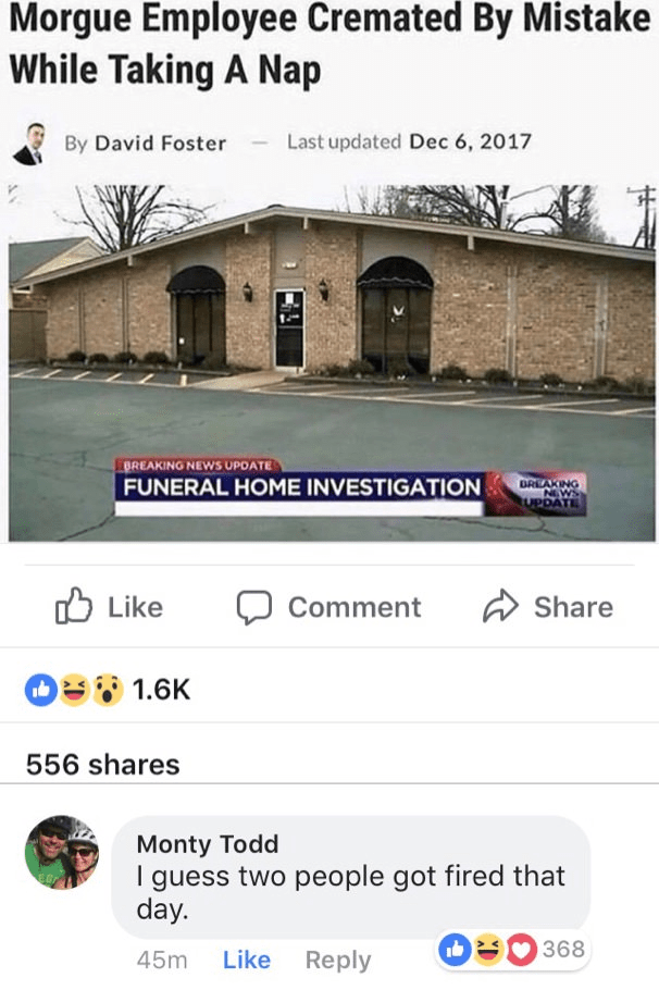 Text - Morgue Employee Cremated By Mistake While Taking A Nap Last updated Dec 6, 2017 By David Foster BREAKING NEWS UPOATE FUNERAL HOME INVESTIGATION DREAKING NEWS UPDATE Share Like Comment O1.6K 556 shares Monty Todd I guess two people got fired that day. 368 Like Reply 45m