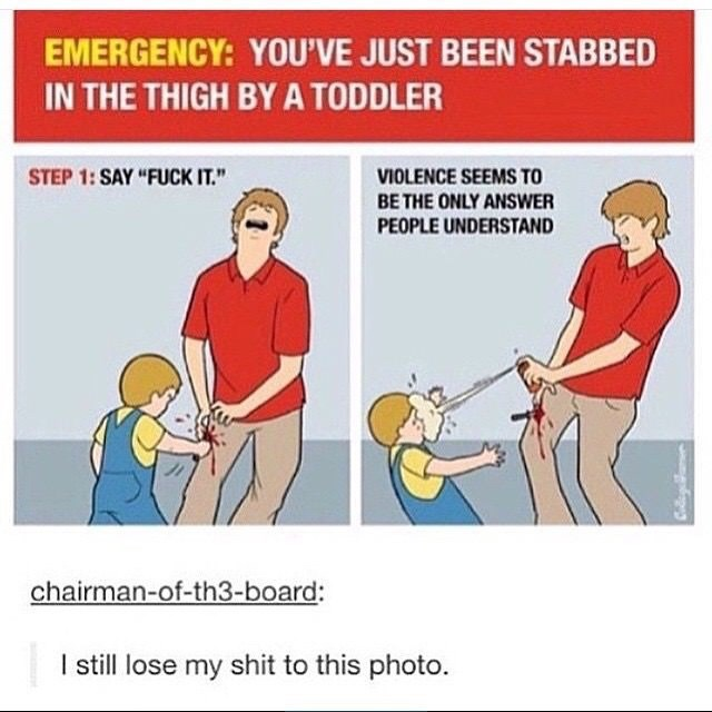 """Line - EMERGENCY: YOU'VE JUST BEEN STABBED IN THE THIGH BY A TODDLER VIOLENCE SEEMS TO BE THE ONLY ANSWER STEP 1: SAY """"FUCK IT."""" PEOPLE UNDERSTAND chairman-of-th3-board: I still lose my shit to this photo. Colleg"""
