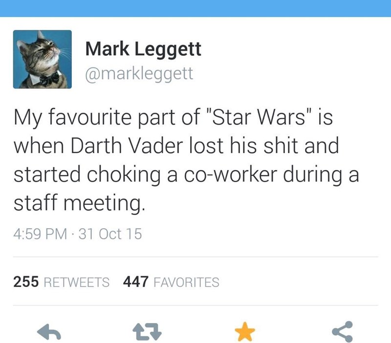 """Text - Mark Leggett @markleggett My favourite part of """"Star Wars"""" is when Darth Vader lost his shit and started choking a co-worker during a staff meeting. 4:59 PM 31 Oct 15 255 RETWEETS 447 FAVORITES V"""