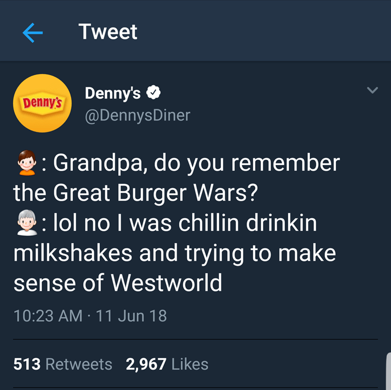 Text - Tweet Denny's @DennysDiner Denny's Grandpa, do you remember the Great Burger Wars? lol no I was chillin drinkin milkshakes and trying to make sense of Westworld 10:23 AM 11 Jun 18 513 Retweets 2,967 Likes